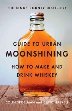 The Kings County Distillery Guide to Urban Moonshining: How to Make and Drink Whiskey (Hardcover)