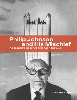 Philip Johnson and His Mischief: Appropriation in Art and Architecture (Paperback)