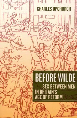 Before Wilde: Sex Between Men in Britain's Age of Reform (Paperback)