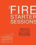 The Fire Starter Sessions: A Soulful + Practical Guide to Creating Success on Your Own Terms (Paperback)