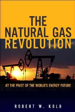 The Natural Gas Revolution: At the Pivot of the World's Energy Future (Hardcover)