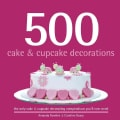 500 Cake & Cupcake Decorations: The Only Cake & Cupcake Decorating Compendium You'll Ever Need (Hardcover)