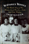 Whiskey Women: The Untold Story of How Women Saved Bourbon, Scotch, and Irish Whiskey (Hardcover)