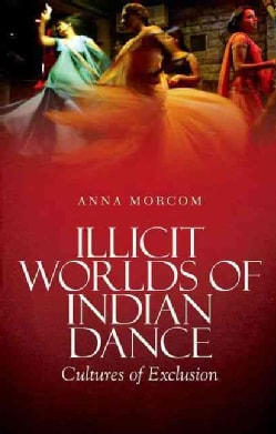 Illicit Worlds of Indian Dance: Cultures of Exclusion (Hardcover)
