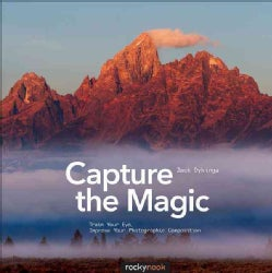 Capture the Magic: Train Your Eye, Improve Your Photographic Composition (Paperback)