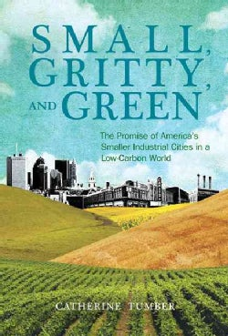 Small, Gritty, and Green: The Promise of America's Smaller Industrial Cities in a Low-Carbon World (Paperback)