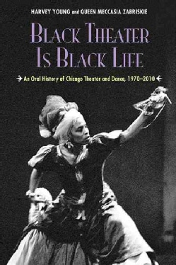 Black Theater Is Black Life: An Oral History of Chicago Theater and Dance, 1970-2010 (Paperback)