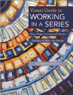 Visual Guide to Working in a Series: Next Steps in Inspired Design - Gallery of 200+ Art Quilts (Paperback)