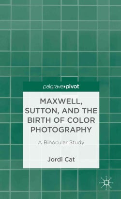 Maxwell, Sutton, and the Birth of Color Photography: A Binocular Study (Hardcover)