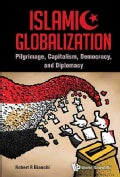 Islamic Globalization: Pilgrimage, Capitalism, Democracy, and Diplomacy (Hardcover)
