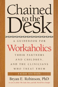 Chained to the Desk: A Guidebook for Workaholics, Their Partners and Children, and the Clinicians Who Treat Them (Paperback)