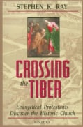Crossing the Tiber: Evangelical Protestants Discover the Historical Church (Paperback)
