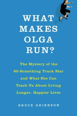 What Makes Olga Run?: The Mystery of the 90-Something Track Star and What She Can Teach Us About Living Longer, H... (Hardcover)