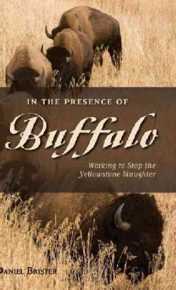 In the Presence of Buffalo: Working to Stop the Yellowstone Slaughter (Hardcover)