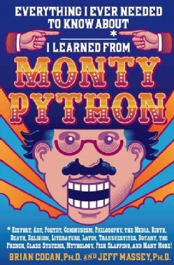 Everything I Ever Needed to Know About _____* I Learned from Monty Python: History, Art, Poetry, Communism, Philo... (Hardcover)