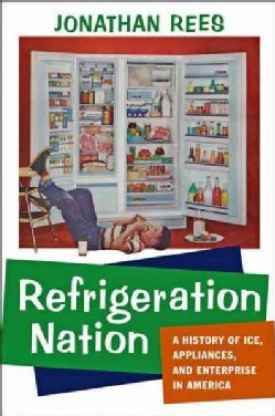 Refrigeration Nation: A History of Ice, Appliances, and Enterprise in America (Hardcover)