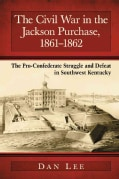 The Civil War in the Jackson Purchase, 1861-1862: The Pro-Confederate Struggle and Defeat in Southwest Kentucky (Paperback)