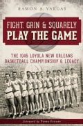 Fight, Grin & Squarely Play the Game: The 1945 Loyola New Orleans Basketball Championship & Legacy (Paperback)