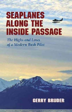 Seaplanes Along the Inside Passage: The Highs and Lows of a Modern Bush Pilot (Paperback)