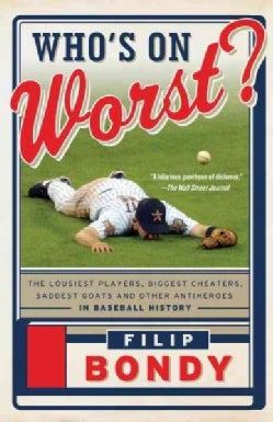 Who's on Worst?: The Lousiest Players, Biggest Cheaters, Saddest Goats and Other Antiheroes in Baseball History (Paperback)