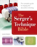 The Serger's Technique Bible: From Hemming and Seaming, to Decorative Stitching, Get the Best from Your Machine (Paperback)