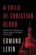 A Child of Christian Blood: Murder and Conspiracy in Tsarist Russia: The Beilis Blood Libel (Hardcover)