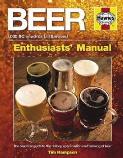 Beer Enthusiast's Manual: 7,000 BC Onwards (All Flavors) The Practical Guide to the History, Appreciation and Bre... (Hardcover)