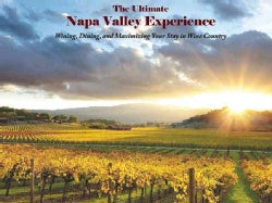The Ultimate Napa Valley Experience: Wining, Dining, and Maximizing Your Stay in Wine Country (Hardcover)