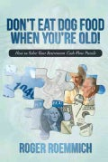 Don't Eat Dog Food When You're Old!: How to Solve Your Retirement Cash Flow Puzzle (Hardcover)