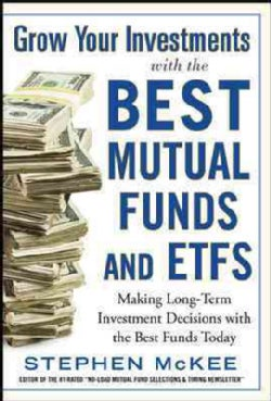 Grow Your Investments With the Best Mutual Funds and Etfs: Making Long-term Investment Decisions With the Best Fu... (Hardcover)