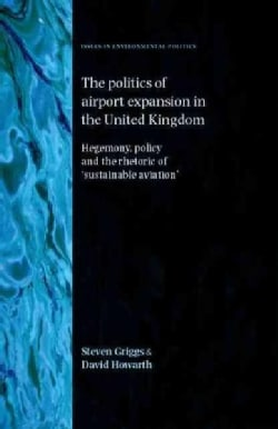 The Politics of Airport Expansion in the United Kingdom: Hegemony, Policy and the Rhetoric of Sustainable Aviation' (Hardcover)