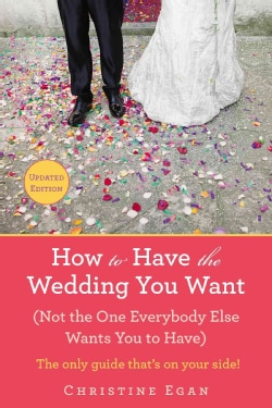 How to Have the Wedding You Want: (Not the One Everybody Else Wants You to Have) (Paperback)