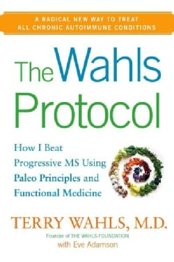 The Wahls Protocol: How I Beat Progressive MS Using Paleo Principles and Functional Medicine (Hardcover)