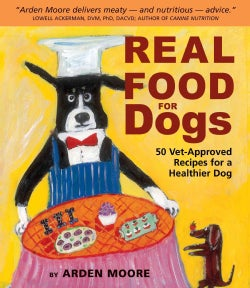 Real Food for Dogs: 50 Vet-Approved Recipes to Please the Canine Gastronome (Paperback)