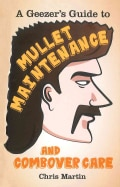 A Geezer's Guide to Mullet Maintenance and Combover Care (Hardcover)