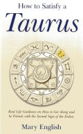 How to Satisfy a Taurus: Real Life Guidance on How to Get Along and Be Friends With the 2nd Sign of the Zodiac (Paperback)