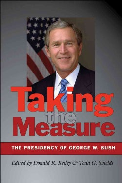 Taking the Measure: The Presidency of George W. Bush (Hardcover)