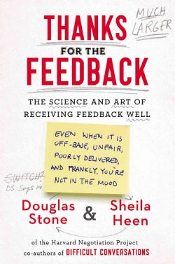 Thanks for the Feedback: The Science and Art of Receiving Feedback Well (Even When It Is Off Base, Unfair, Poorly... (Hardcover)