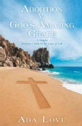 Abortion V. God's Amazing Grace: A Memoir, Forgiven?only by the Grace of God (Hardcover)
