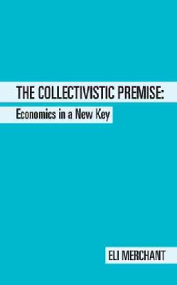 The Collectivistic Premise: Economics in a New Key (Paperback)