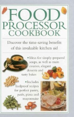 Food Processor Cookbook: Discover the Time-saving Benefits of This Invaluable Kitchen Aid (Hardcover)