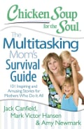 Chicken Soup for the Soul The Multitasking Mom's Survival Guide: 101 Inspiring and Amusing Stories for Mothers Wh... (Paperback)