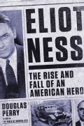 Eliot Ness: The Rise and Fall of an American Hero (Hardcover)