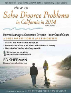 How to Solve Divorce Problems in California in 2014: How to Manage a Contested Divorce - In or Out of Court: A Guide for Peti...
