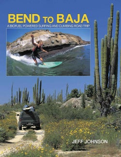 Bend to Baja: A Biofuel Powered Surfing and Climbing Road Trip (Hardcover)