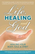 Life, Healing and God: The Essential Guide to Beating Sickness & Disease by Blending Spiritual Truths With the Na... (Paperback)