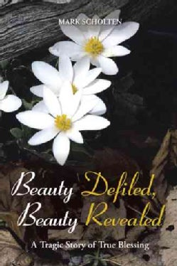 Beauty Defiled, Beauty Revealed: A Tragic Story of True Blessing (Hardcover)