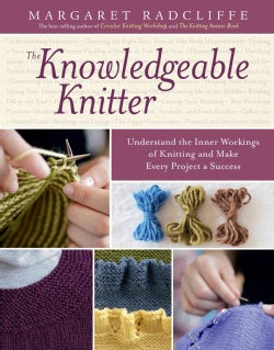 The Knowledgeable Knitter: Understand the Inner Workings of Knitting and Make Every Project a Success (Hardcover)