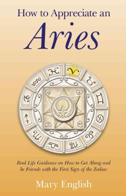 How to Appreciate an Aries: Real Life Guidance on How to Get Along and Be Friends With the First Sign of the Zodiac (Paperback)