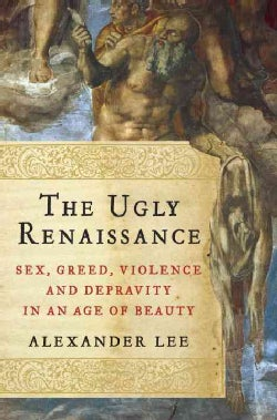 The Ugly Renaissance: Sex, Greed, Violence and Depravity in an Age of Beauty (Hardcover)